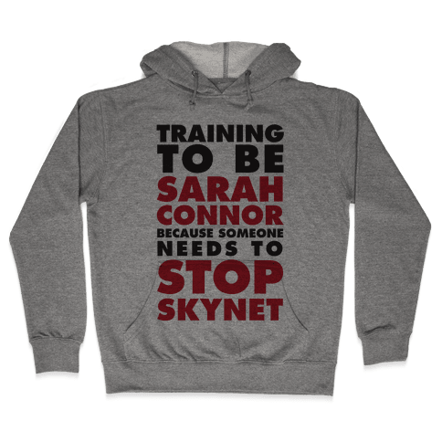 Training To Be Sarah Connor Because Someone Needs To Stop Skynet Hooded Sweatshirt