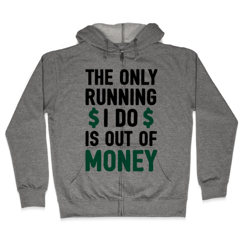 The Only Running I Do Is Out Of Money Zip Hoodie
