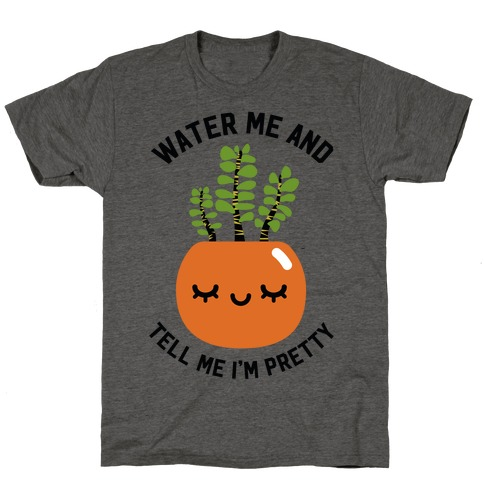Water Me and Tell Me I'm Pretty T-Shirt