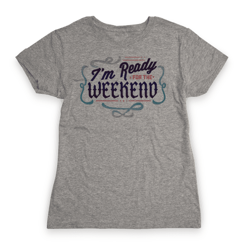 I'm Ready For the Weekend (Sweatshirt) Womens T-Shirt