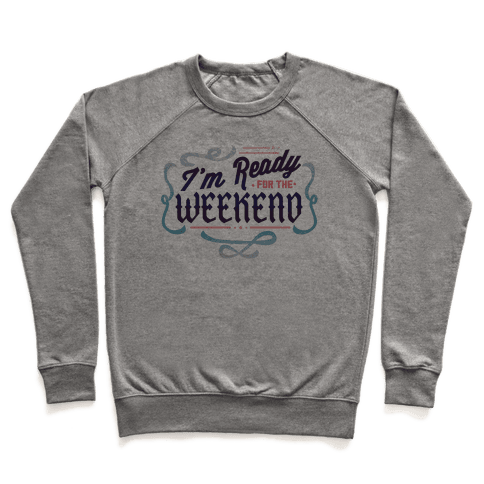 I'm Ready For the Weekend (Sweatshirt) Pullover