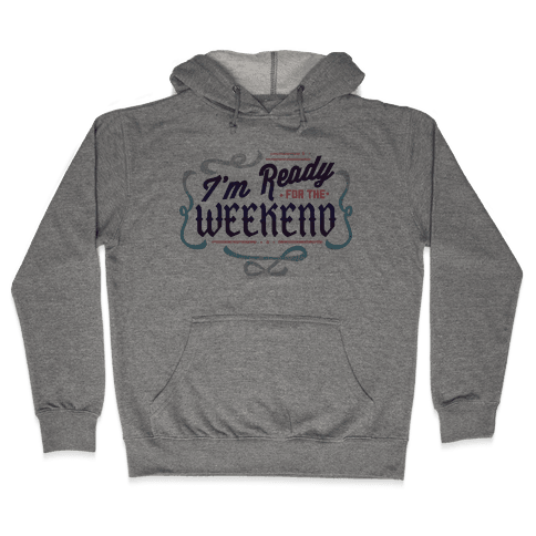 I'm Ready For the Weekend (Sweatshirt) Hooded Sweatshirt