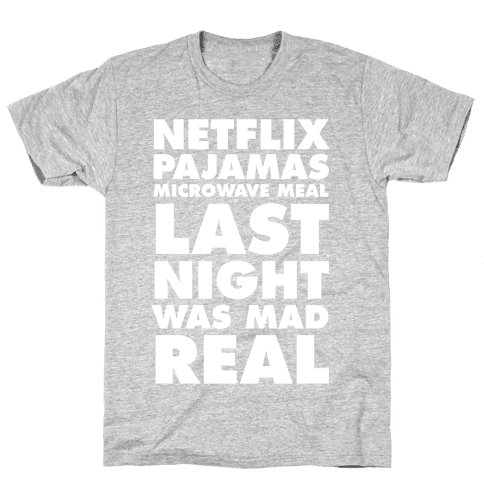 Netflix, Pajamas, Microwave Meal, Last Night Was Mad Real Mens T-Shirt