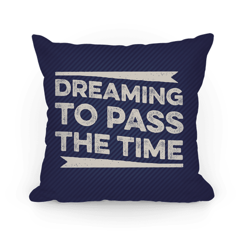 Dreaming To Pass The Time Pillow