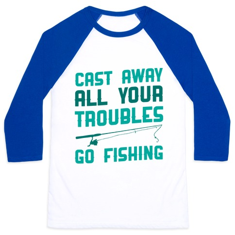 Cast Away Your Troubles. Go Fishing Baseball Tee