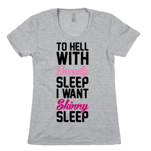 To Hell With Beauty Sleep I Want Skinny Sleep Womens T-Shirt