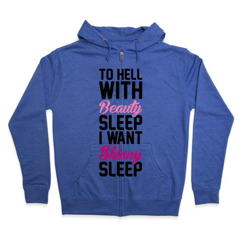 To Hell With Beauty Sleep I Want Skinny Sleep Zip Hoodie