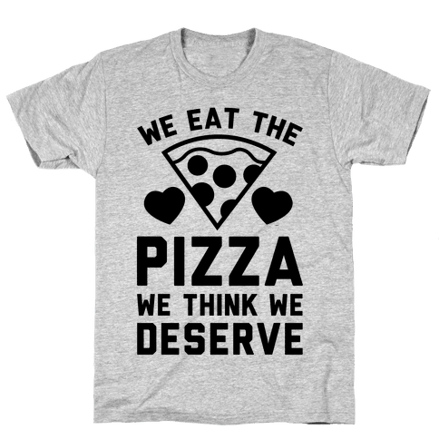 We Eat The Pizza We Think We Deserve Mens T-Shirt