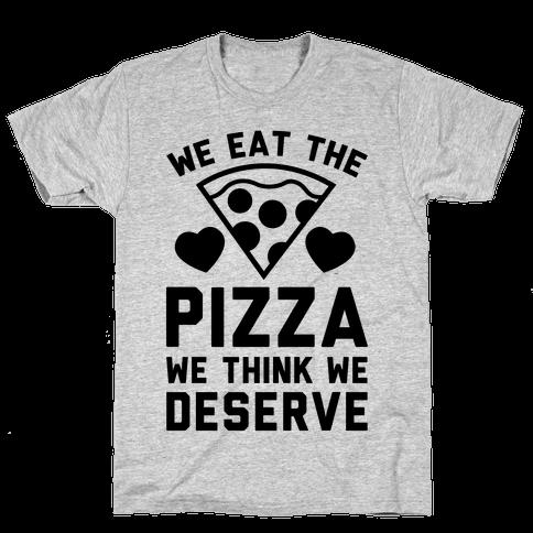 We Eat The Pizza We Think We Deserve Mens T-Shirt