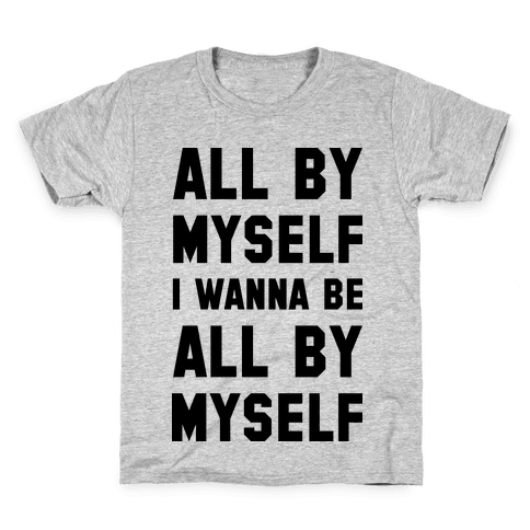 All By Myself I Wanna Be All By Myself Kids T-Shirt
