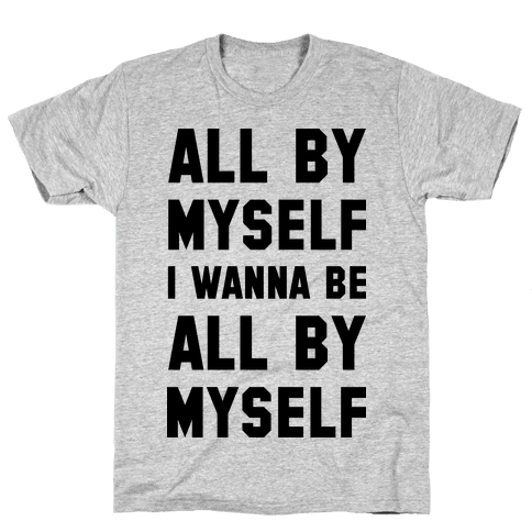 All By Myself I Wanna Be All By Myself Mens T-Shirt