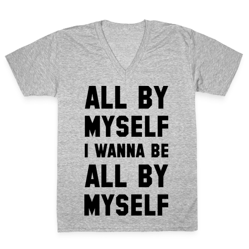 All By Myself I Wanna Be All By Myself V-Neck Tee Shirt