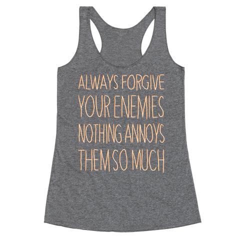 ALWAYS FORGIVE YOUR ENEMIES NOTHING ANNOYS THEM SO MUCH Racerback Tank Top