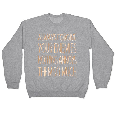 ALWAYS FORGIVE YOUR ENEMIES NOTHING ANNOYS THEM SO MUCH Pullover