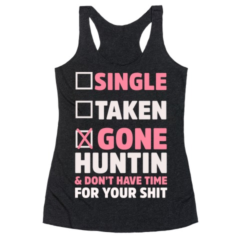 Single? Taken? Gone Huntin and I Don't Have Time For Your Shit Racerback Tank Top