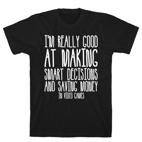 I'm Really Good At Making Smart Decisions And Saving Money In Video Games Mens T-Shirt