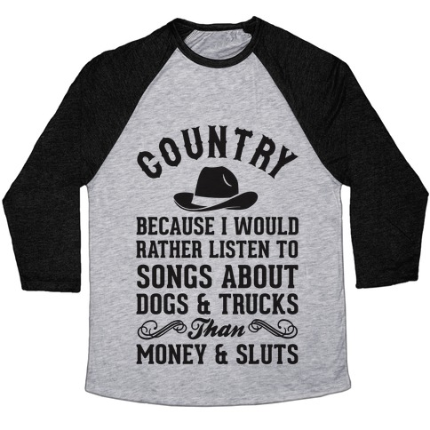 Country Because I Would Rather Listen To Songs About Dogs & Trucks Than Money & Sluts Baseball Tee