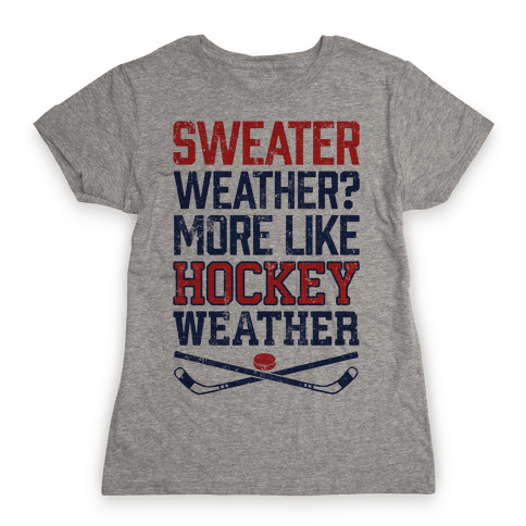 Sweater Weather? More Like Hockey Weather Womens T-Shirt