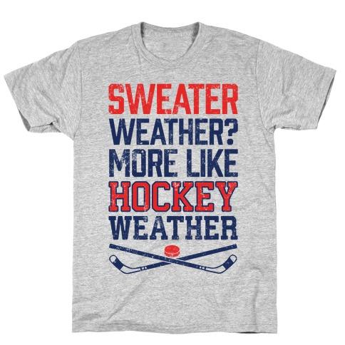 Sweater Weather? More Like Hockey Weather T-Shirt