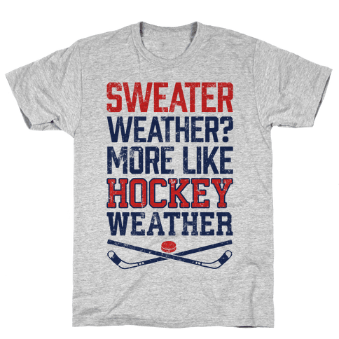 Sweater Weather? More Like Hockey Weather Mens T-Shirt