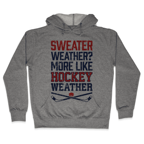 Sweater Weather? More Like Hockey Weather Hooded Sweatshirt