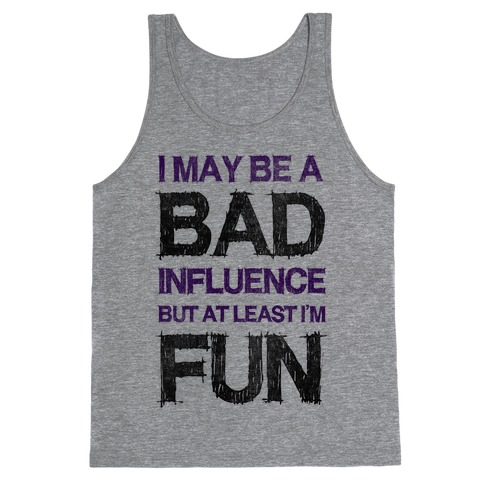I May Be A Bad Influence But At Least I'm Fun Tank Top
