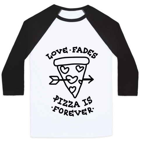 Love Fades, Pizza Is Forever Baseball Tee