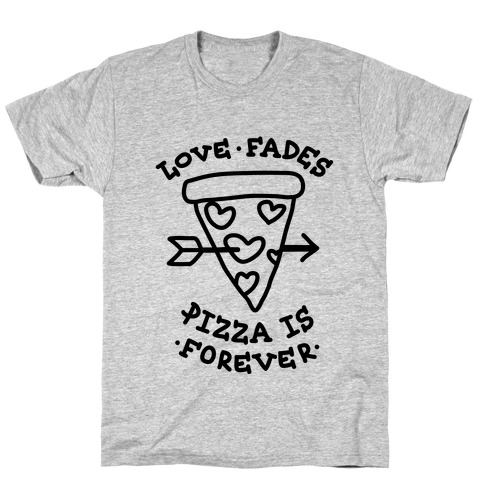 Love Fades, Pizza Is Forever T-Shirt