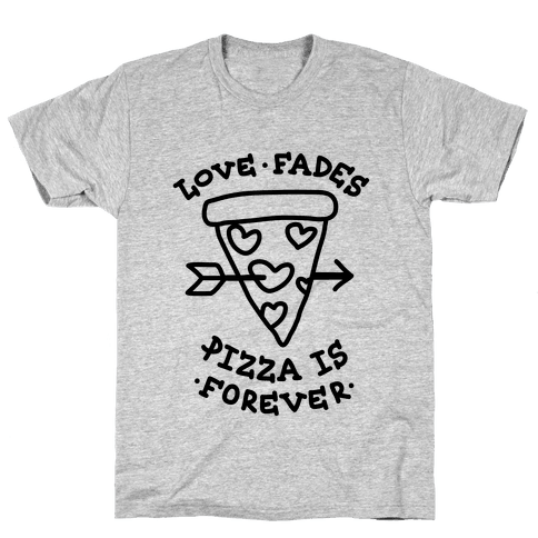 Love Fades, Pizza Is Forever Mens/Unisex T-Shirt