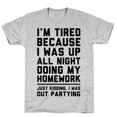 I'm Tired Because I Was Up All Night Doing My Homework T-Shirt