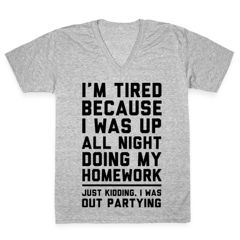 I'm Tired Because I Was Up All Night Doing My Homework V-Neck Tee Shirt