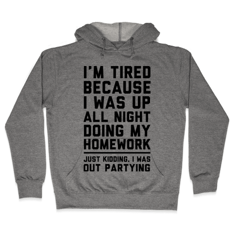 I'm Tired Because I Was Up All Night Doing My Homework Hooded Sweatshirt