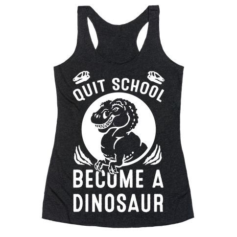 Quit School Become a Dinosaur Racerback Tank Top