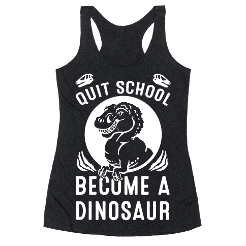 Quit School Become a Dinosaur Racerback Tank Top