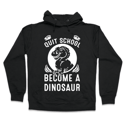 Quit School Become a Dinosaur Hooded Sweatshirt