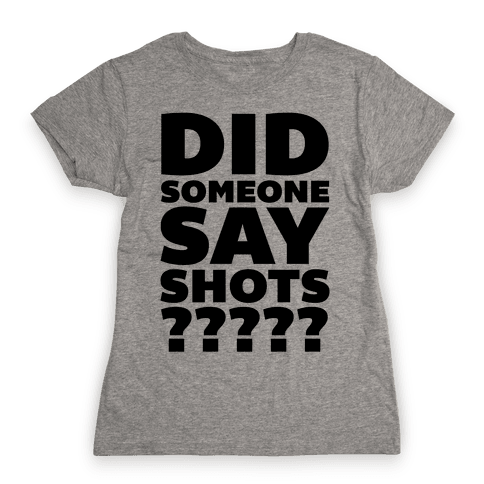 Did Someone Say Shots? Womens T-Shirt