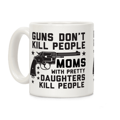 Guns Don't Kill People Moms with Pretty Daughters Kill People Coffee Mug