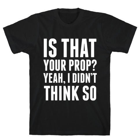 Is That Your Prop? Mens T-Shirt
