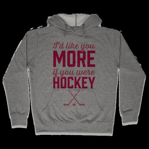 I'd Like You More If You Were Hockey Hooded Sweatshirt