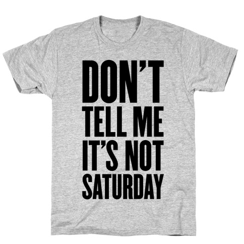 Don't Tell Me It's Not Saturday Mens T-Shirt