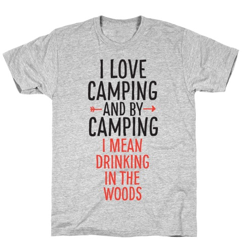 I Love Camping, And By Camping I Mean Drinking In The Woods T-Shirt