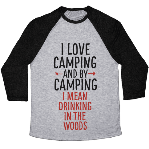 I Love Camping, And By Camping I Mean Drinking In The Woods Baseball Tee