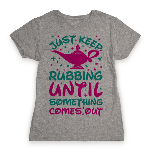 Just Keep Rubbing Until Something Comes Out Womens T-Shirt
