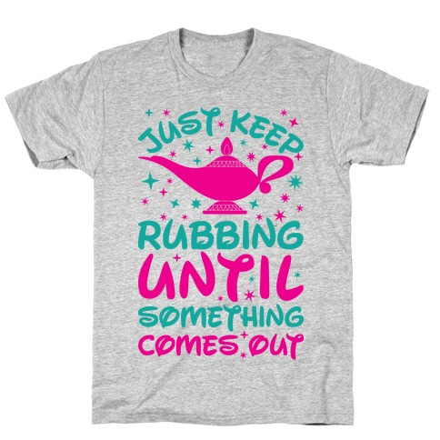Just Keep Rubbing Until Something Comes Out T-Shirt