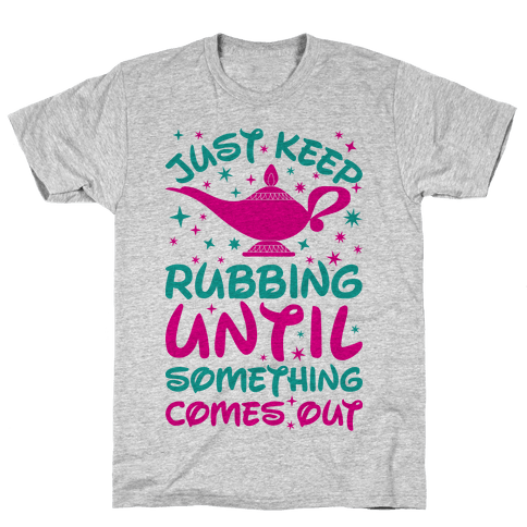 Just Keep Rubbing Until Something Comes Out Mens T-Shirt