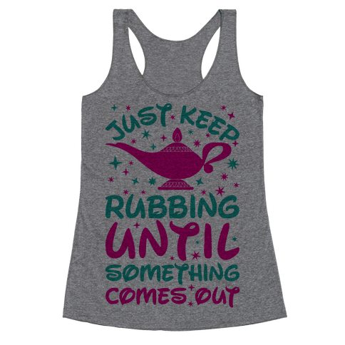 Just Keep Rubbing Until Something Comes Out Racerback Tank Top