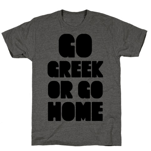 Go Greek Or Go Home T-Shirt
