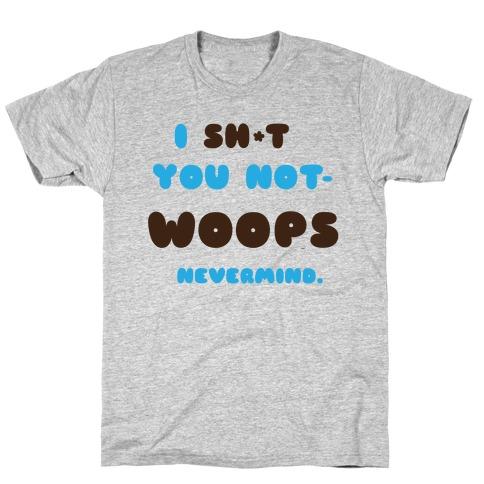 I Sh*t you not T-Shirt