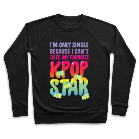 I'm Only Single Because I Can't Date My Favorite Kpop Star Pullover