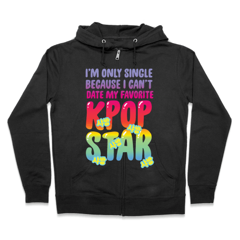 I'm Only Single Because I Can't Date My Favorite Kpop Star Zip Hoodie